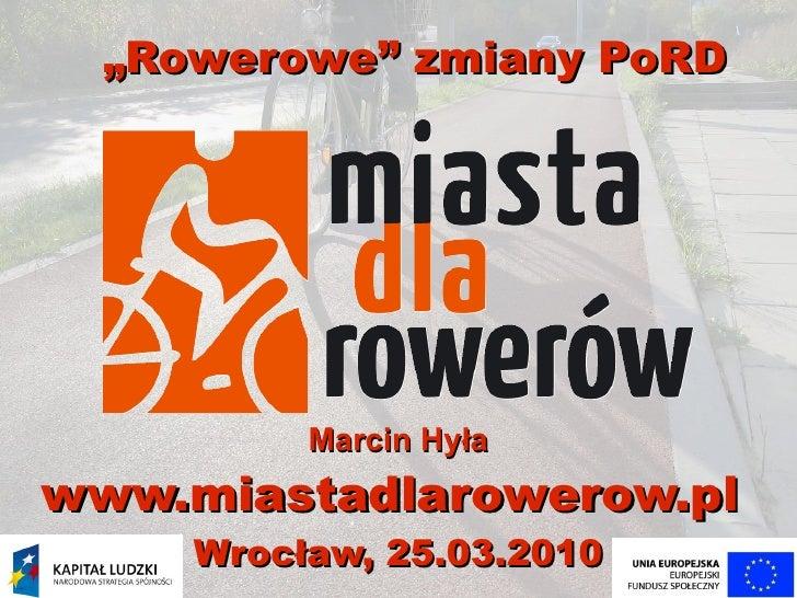 """""""Rowerowe"""" zmiany PoRD               Marcin Hyła www.miastadlarowerow.pl      Wrocław, 25.03.2010"""