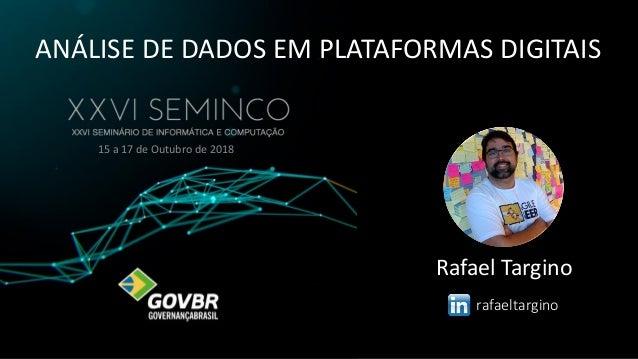 ANÁLISE DE DADOS EM PLATAFORMAS DIGITAIS 15 a 17 de Outubro de 2018 Rafael Targino rafaeltargino