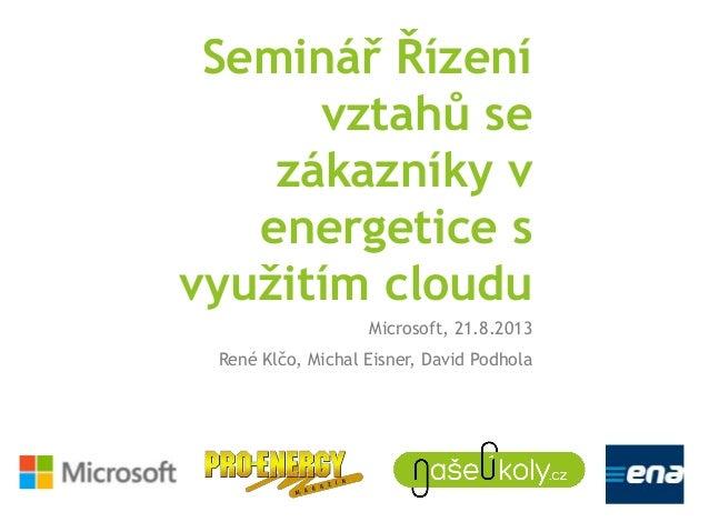 Seminář Řízení vztahů se zákazníky v energetice s využitím cloudu Microsoft, 21.8.2013 René Klčo, Michal Eisner, David Pod...