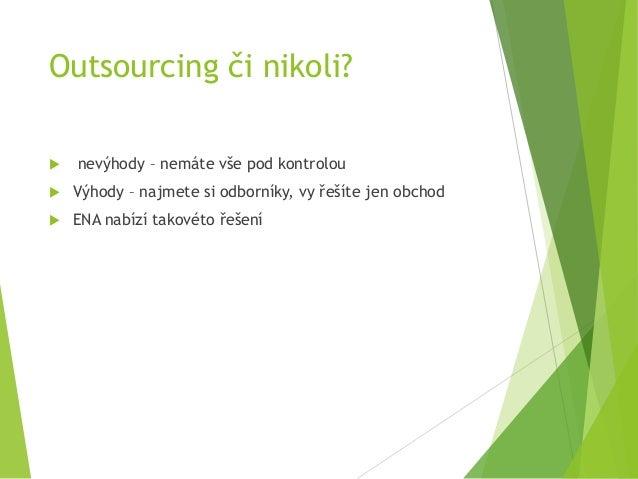 Outsourcing či nikoli?  nevýhody – nemáte vše pod kontrolou  Výhody – najmete si odborníky, vy řešíte jen obchod  ENA n...