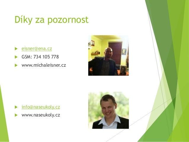 Díky za pozornost  eisner@ena.cz  GSM: 734 105 778  www.michaleisner.cz  info@naseukoly.cz  www.naseukoly.cz