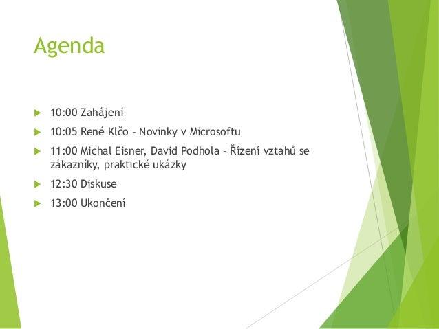 Agenda  10:00 Zahájení  10:05 René Klčo – Novinky v Microsoftu  11:00 Michal Eisner, David Podhola – Řízení vztahů se z...