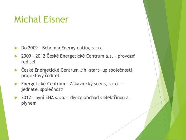 Michal Eisner  Do 2009 – Bohemia Energy entity, s.r.o.  2009 – 2012 České Energetické Centrum a.s. – provozní ředitel  ...