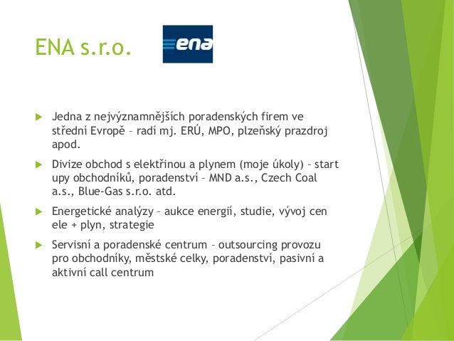 ENA s.r.o.  Jedna z nejvýznamnějších poradenských firem ve střední Evropě – radí mj. ERÚ, MPO, plzeňský prazdroj apod.  ...