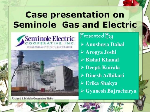 Case presentation on Seminole Gas and Electric Presented By  Anushuya Dahal  Arogya Joshi  Bishal Khanal  Deepti Koira...