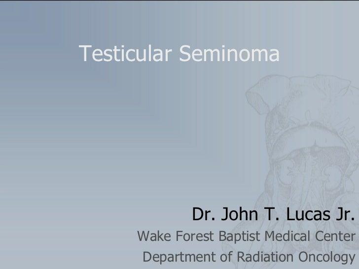 Testicular Seminoma Dr. John T. Lucas Jr. Wake Forest Baptist Medical Center Department of Radiation Oncology
