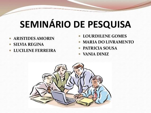SEMINÁRIO DE PESQUISA  ARISTIDES AMORIN  SILVIA REGINA   LUCILENE FERREIRA   LOURDILENE GOMES  MARIA DO LIVRAMENTO  ...