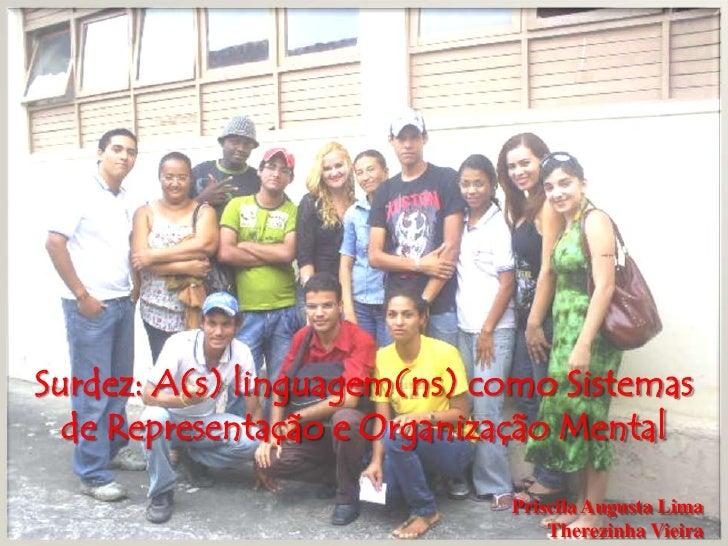 Surdez: A(s) linguagem(ns) como Sistemas de Representação e Organização Mental<br />Priscila Augusta Lima<br />Therezinha ...