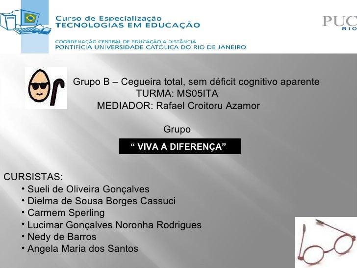 """""""  VIVA A DIFERENÇA""""  <ul><li>Grupo B – Cegueira total, sem déficit cognitivo aparente </li></ul><ul><li>TURMA: MS05ITA   ..."""