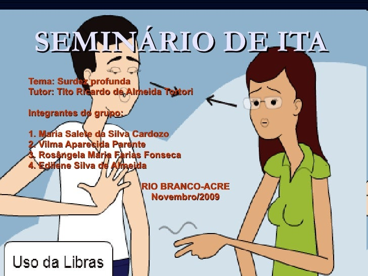 SEMINÁRIO DE ITA Tema: Surdez profunda Tutor: Tito Ricardo de Almeida Tortori Integrantes do grupo: 1. Maria Salete da Sil...