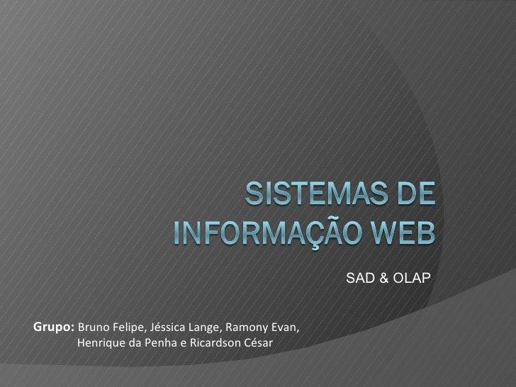 SAD & OLAP Grupo:  Bruno Felipe, Jéssica Lange, Ramony Evan,  Henrique da Penha e Ricardson César