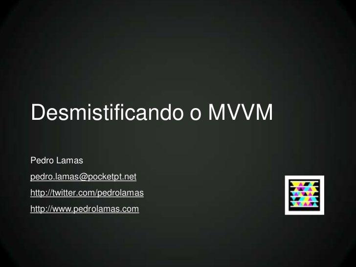Desmistificando o MVVMPedro Lamaspedro.lamas@pocketpt.nethttp://twitter.com/pedrolamashttp://www.pedrolamas.com