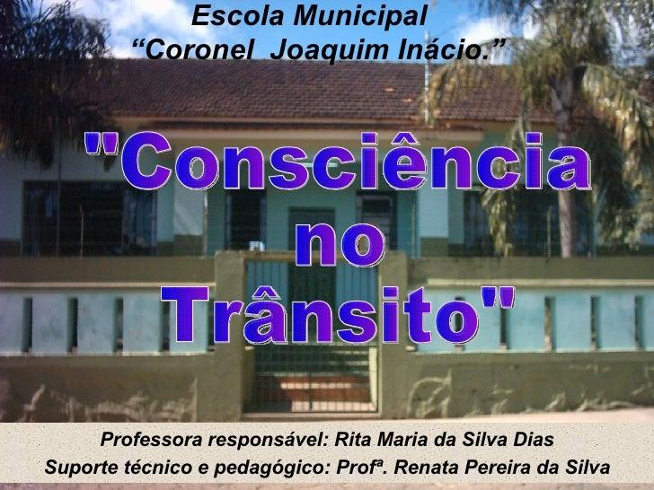 """Professora responsável: Rita Maria da Silva Dias Escola Municipal  """"Coronel  Joaquim Inácio."""" Suporte técnico e pedagógico..."""