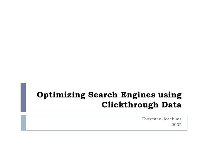 Optimizing Search Engines using              Clickthrough Data                      Thosrsten Joachims                    ...
