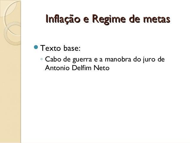 Inflação e Regime de metasInflação e Regime de metas Texto base: ◦ Cabo de guerra e a manobra do juro de Antonio Delfim N...