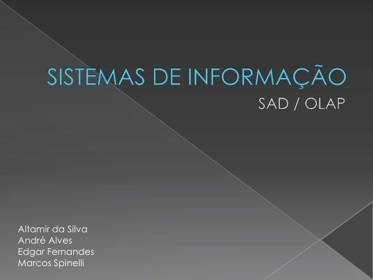 SISTEMAS DE INFORMAÇÃO<br />SAD / OLAP<br />Altamir da Silva<br />André Alves<br />Edgar Fernandes<br />Marcos Spinelli<br />