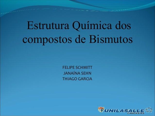 FELIPE SCHMITT JANAÍNA SEHN THIAGO GARCIA Estrutura Química dos compostos de Bismutos