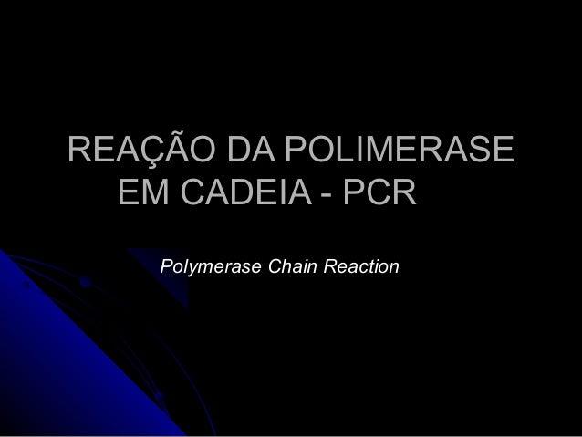 REAÇÃO DA POLIMERASEREAÇÃO DA POLIMERASE EM CADEIA - PCREM CADEIA - PCR Polymerase Chain Reaction