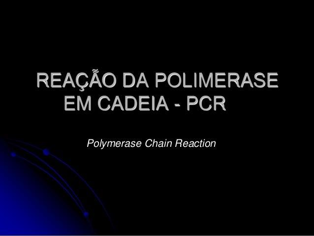 REAÇÃO DA POLIMERASE EM CADEIA - PCR Polymerase Chain Reaction