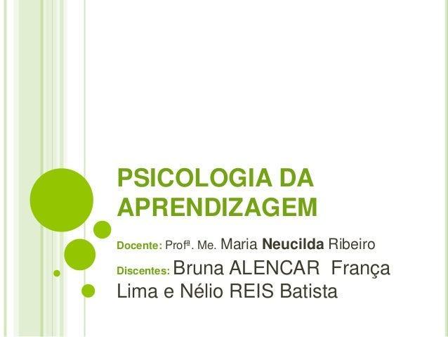 PSICOLOGIA DA APRENDIZAGEM Docente: Profª. Me. Maria Neucilda Ribeiro Discentes: Bruna ALENCAR França Lima e Nélio REIS Ba...