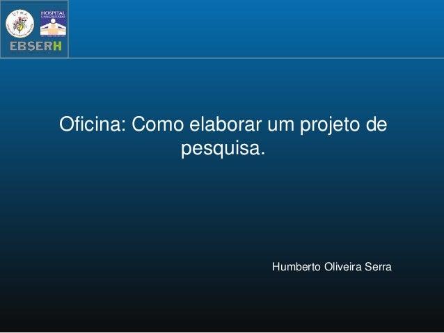 Oficina: Como elaborar um projeto de pesquisa. Humberto Oliveira Serra