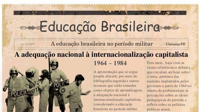 Educação Brasileira A educação brasileira no período militar - Unicamp/FE A adequação nacional à internacionalização capit...