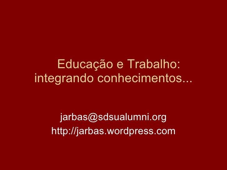 Educação e Trabalho: integrando conhecimentos... [email_address] http://jarbas.wordpress.com