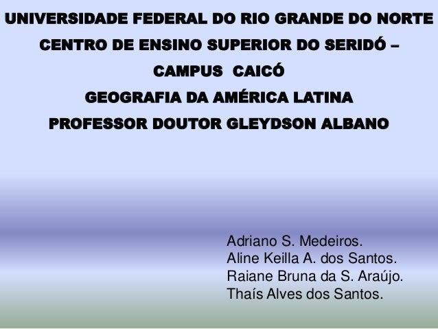 UNIVERSIDADE FEDERAL DO RIO GRANDE DO NORTE CENTRO DE ENSINO SUPERIOR DO SERIDÓ – CAMPUS CAICÓ GEOGRAFIA DA AMÉRICA LATINA...
