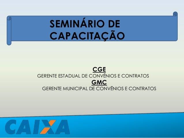 SEMINÁRIO DE CAPACITAÇÃO CGE GERENTE ESTADUAL DE CONVÊNIOS E CONTRATOS GMC GERENTE MUNICIPAL DE CONVÊNIOS E CONTRATOS