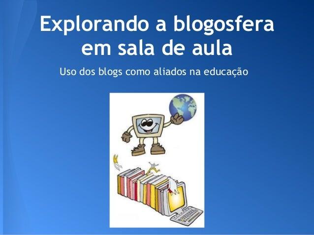 Explorando a blogosfera    em sala de aula Uso dos blogs como aliados na educação