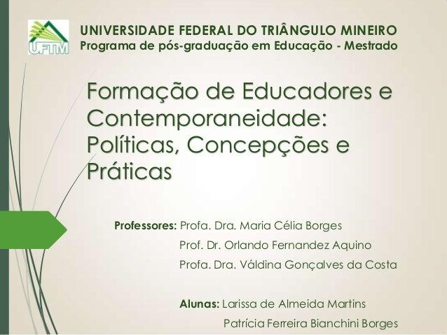 UNIVERSIDADE FEDERAL DO TRIÂNGULO MINEIRO  Programa de pós-graduação em Educação - Mestrado  Formação de Educadores e Cont...