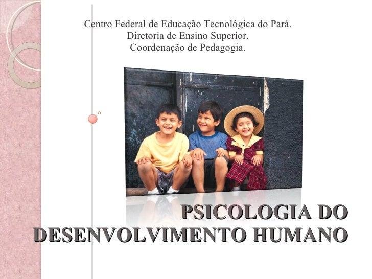 PSICOLOGIA DO DESENVOLVIMENTO HUMANO <ul><li>Centro Federal de Educação Tecnológica do Pará. </li></ul><ul><li>Diretoria d...