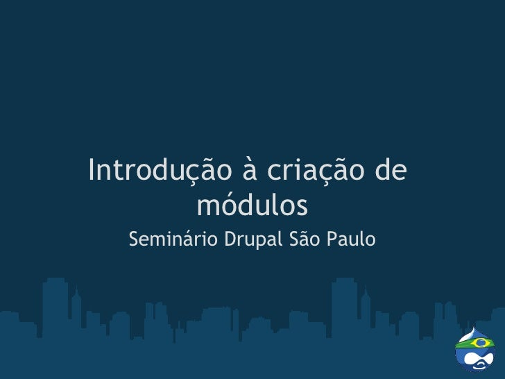 Introdução à criação de         módulos   Seminário Drupal São Paulo