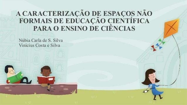 A CARACTERIZAÇÃO DE ESPAÇOS NÃO  FORMAIS DE EDUCAÇÃO CIENTÍFICA  PARA O ENSINO DE CIÊNCIAS  Núbia Carla de S. Silva  Viníc...