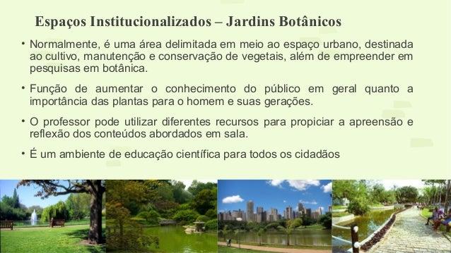 Espaços Institucionalizados – Jardins Botânicos  • Normalmente, é uma área delimitada em meio ao espaço urbano, destinada ...