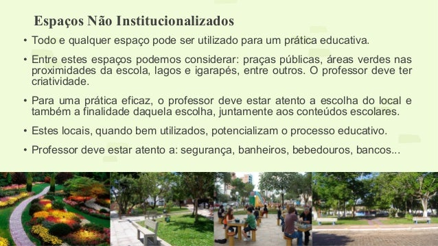 Espaços Não Institucionalizados  • Todo e qualquer espaço pode ser utilizado para um prática educativa.  • Entre estes esp...
