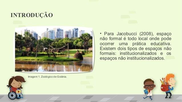 INTRODUÇÃO  • Para Jacobucci (2008), espaço  não formal é todo local onde pode  ocorrer uma prática educativa.  Existem do...