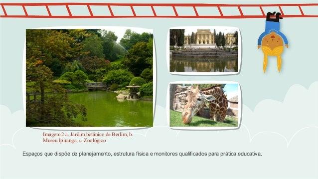 Imagem 2 a. Jardim botânico de Berlim, b.  Museu Ipiranga, c. Zoológico  Espaços que dispõe de planejamento, estrutura fís...