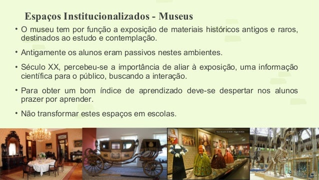 Espaços Institucionalizados - Museus  • O museu tem por função a exposição de materiais históricos antigos e raros,  desti...