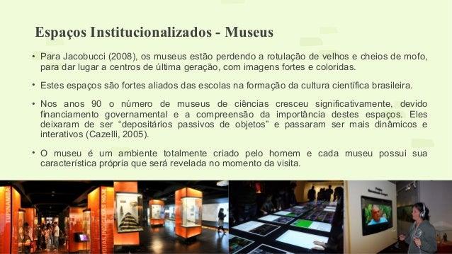 Espaços Institucionalizados - Museus  • Para Jacobucci (2008), os museus estão perdendo a rotulação de velhos e cheios de ...