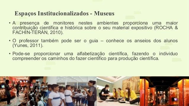 Espaços Institucionalizados - Museus  • A presença de monitores nestes ambientes proporciona uma maior  contribuição cient...
