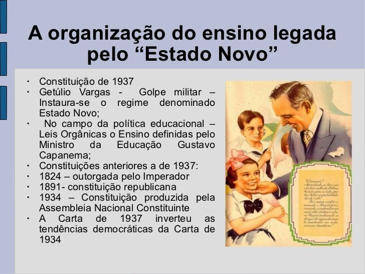 """A organização do ensino legada pelo """"Estado Novo"""" <ul><li>Constituição de 1937 </li></ul><ul><li>Getúlio Vargas -  Golpe m..."""