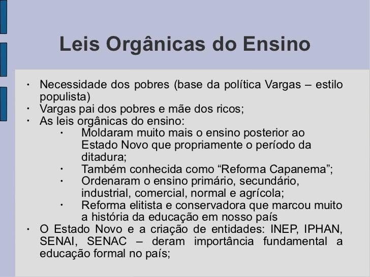 Leis Orgânicas do Ensino <ul><li>Necessidade dos pobres (base da política Vargas – estilo populista) </li></ul><ul><li>Var...