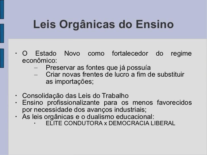 Leis Orgânicas do Ensino <ul><li>O Estado Novo como fortalecedor do regime econômico: </li></ul><ul><ul><li>Preservar as f...