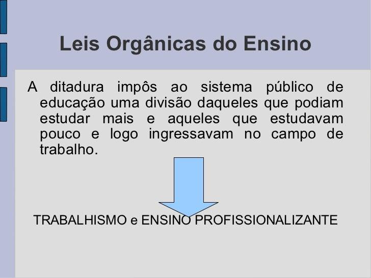 Leis Orgânicas do Ensino <ul><li>A ditadura impôs ao sistema público de educação uma divisão daqueles que podiam estudar m...