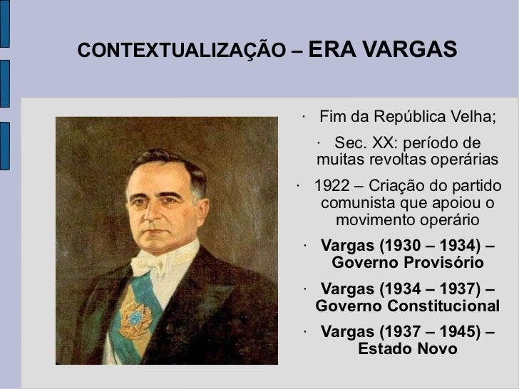 CONTEXTUALIZAÇÃO –  ERA VARGAS <ul><li>Fim da República Velha; </li></ul><ul><li>Sec. XX: período de muitas revoltas operá...