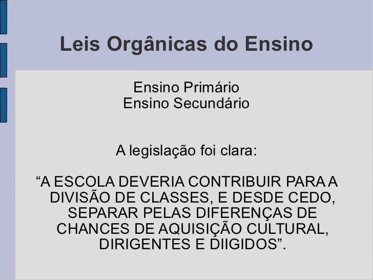Leis Orgânicas do Ensino <ul><li>Ensino Primário </li></ul><ul><li>Ensino Secundário </li></ul><ul><li>A legislação foi cl...
