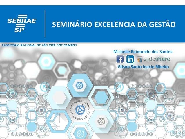 SEMINÁRIO EXCELENCIA DA GESTÃO Michelle Raimundo dos Santos Gilson Santo Inacio Ribeiro ESCRITÓRIO REGIONAL DE SÃO JOSÉ DO...