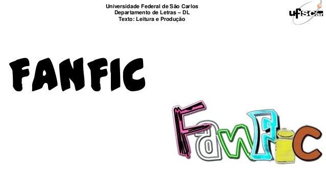 FANFICUniversidade Federal de São CarlosDepartamento de Letras – DLTexto: Leitura e Produção