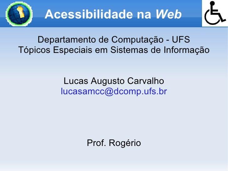 Acessibilidade na Web     Departamento de Computação - UFS Tópicos Especiais em Sistemas de Informação             Lucas A...
